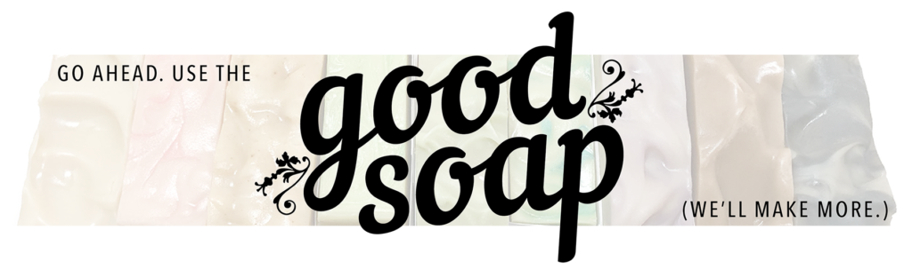 "Image of soaps in background with overlay text that says ""Go ahead. Use the good soap. We'll make more."""